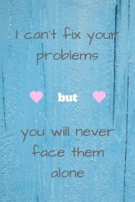 I can't fix your problems, but you will never face them alone.